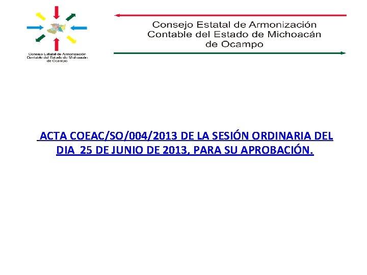 ACTA COEAC/SO/004/2013 DE LA SESIÓN ORDINARIA DEL DIA 25 DE JUNIO DE 2013,