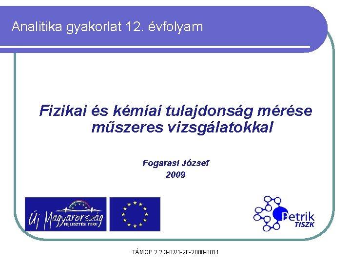 Analitika gyakorlat 12. évfolyam Fizikai és kémiai tulajdonság mérése műszeres vizsgálatokkal Fogarasi József 2009