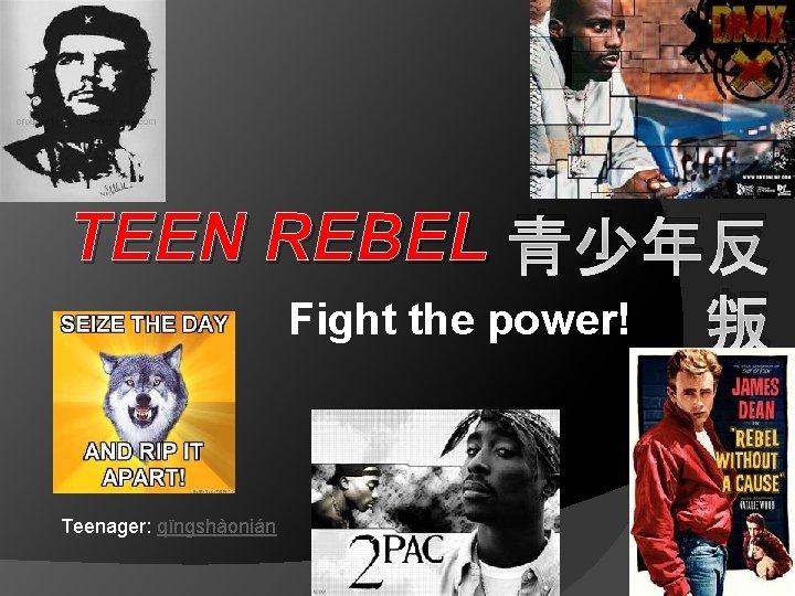 TEEN REBEL 青少年反 Fight the power! 叛 Teenager: qīngshàonián