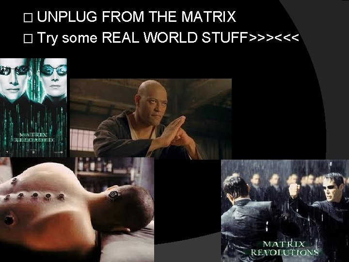 � UNPLUG FROM THE MATRIX � Try some REAL WORLD STUFF>>><<<
