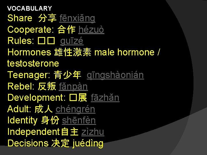 VOCABULARY Share 分享 fēnxiǎng Cooperate: 合作 hézuò Rules: �� guīzé Hormones 雄性激素 male hormone