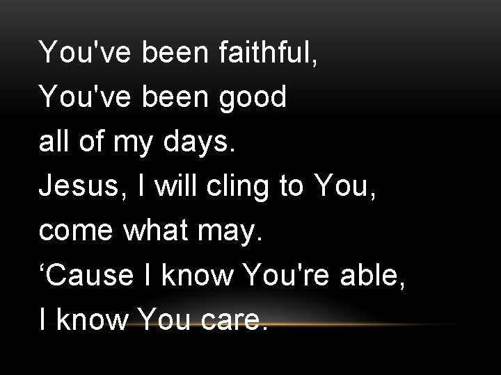 You've been faithful, You've been good all of my days. Jesus, I will cling
