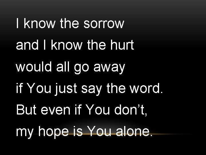 I know the sorrow and I know the hurt would all go away if