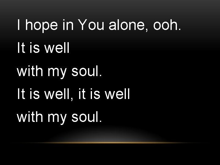 I hope in You alone, ooh. It is well with my soul. It is