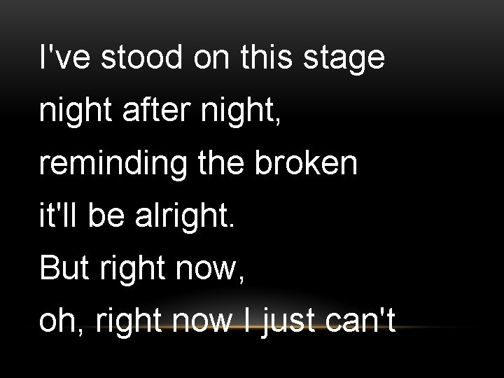 I've stood on this stage night after night, reminding the broken it'll be alright.