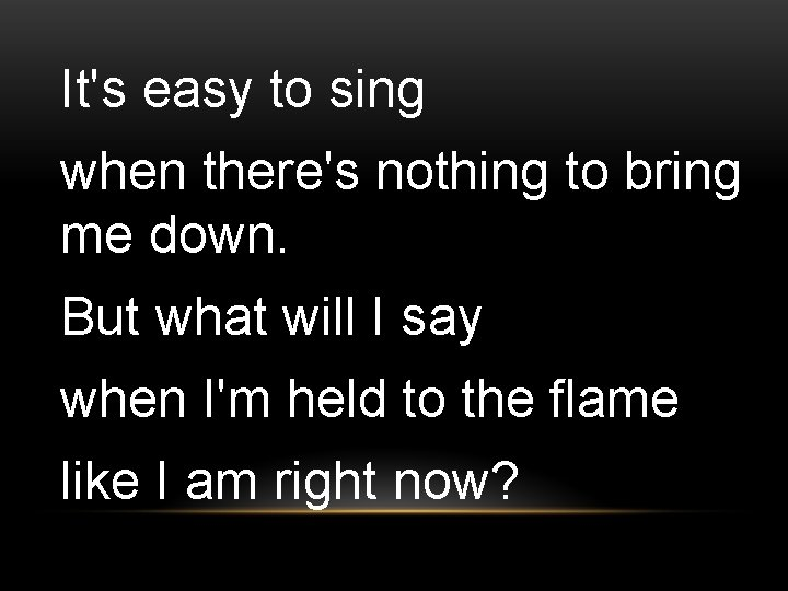 It's easy to sing when there's nothing to bring me down. But what will