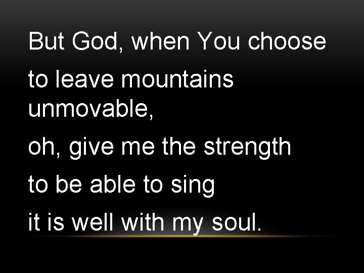 But God, when You choose to leave mountains unmovable, oh, give me the strength