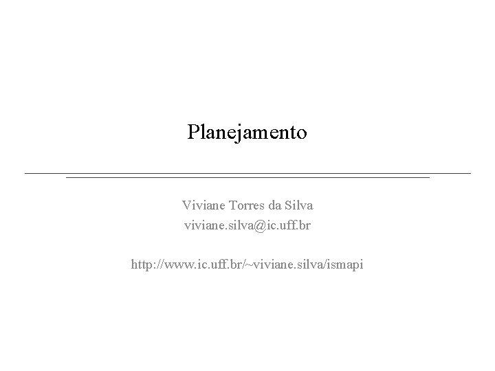 Planejamento Viviane Torres da Silva viviane. silva@ic. uff. br http: //www. ic. uff. br/~viviane.