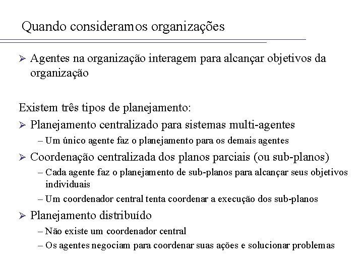 Quando consideramos organizações Ø Agentes na organização interagem para alcançar objetivos da organização Existem