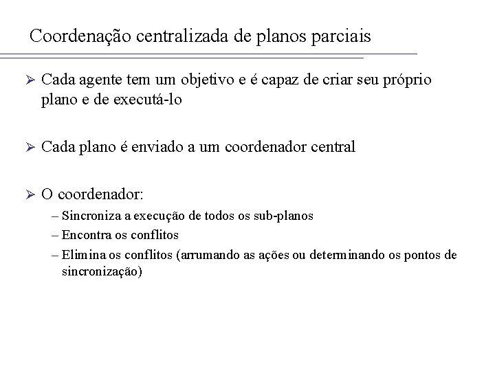 Coordenação centralizada de planos parciais Ø Cada agente tem um objetivo e é capaz