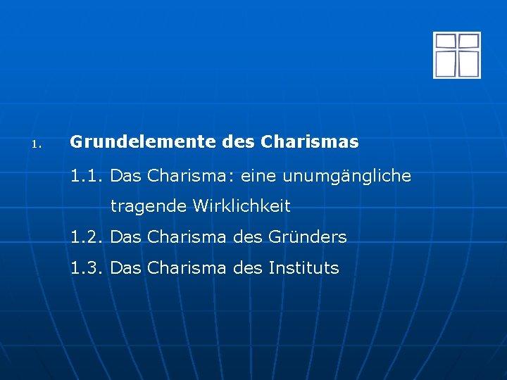 1. Grundelemente des Charismas 1. 1. Das Charisma: eine unumgängliche tragende Wirklichkeit 1. 2.