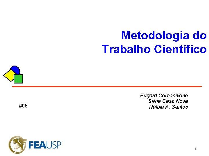 Metodologia do Trabalho Científico #06 Edgard Cornachione Silvia Casa Nova Nálbia A. Santos 1