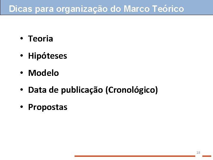 Dicas para organização do Marco Teórico • Teoria • Hipóteses • Modelo • Data