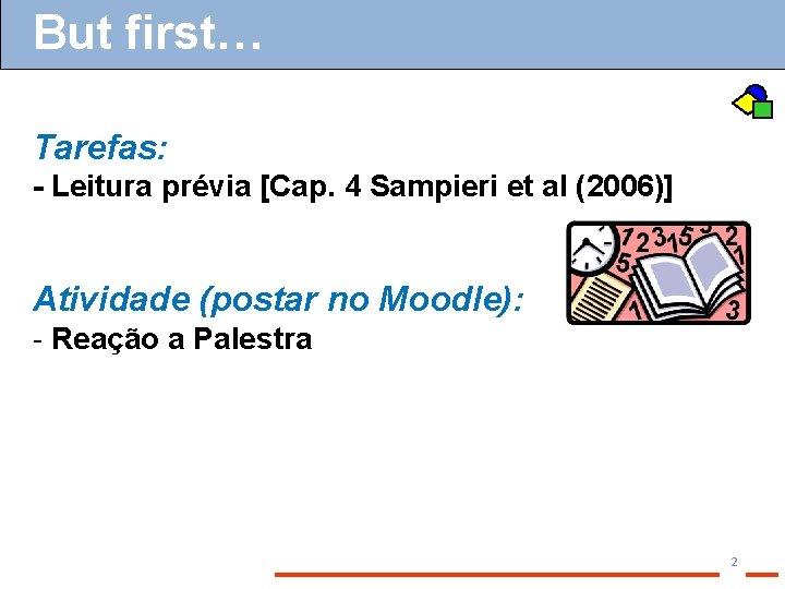 But first… Tarefas: - Leitura prévia [Cap. 4 Sampieri et al (2006)] Atividade (postar