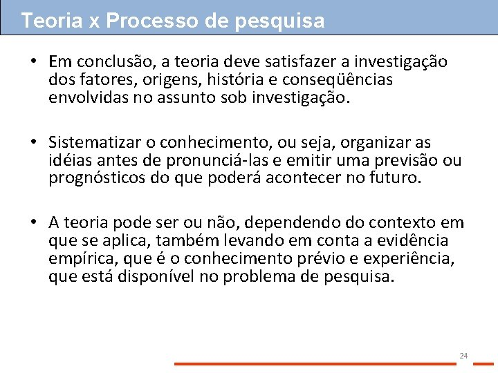 Teoria x Processo de pesquisa • Em conclusão, a teoria deve satisfazer a investigação