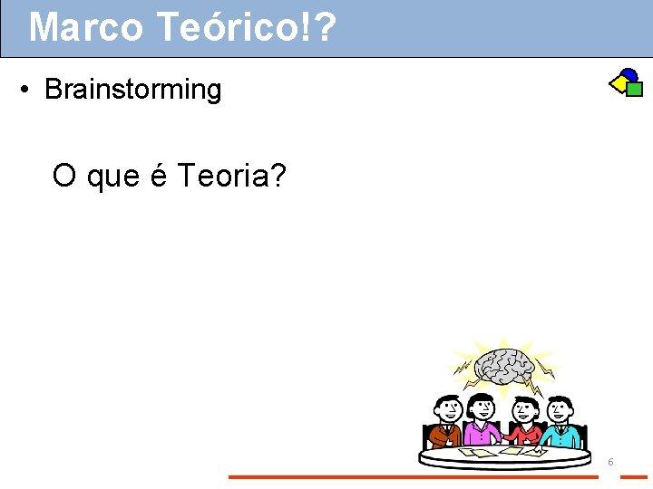 Marco Teórico!? • Brainstorming O que é Teoria? 6