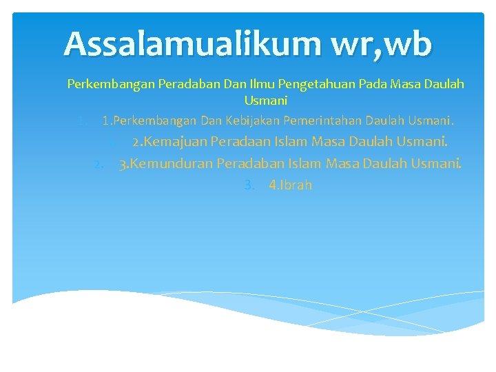 Assalamualikum wr, wb Perkembangan Peradaban Dan Ilmu Pengetahuan Pada Masa Daulah Usmani 1. 1.