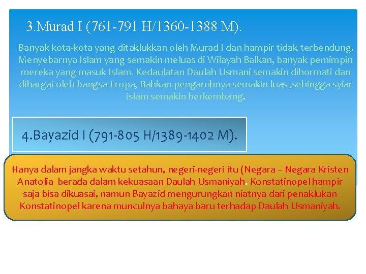 3. Murad I (761 -791 H/1360 -1388 M). Banyak kota-kota yang ditaklukkan oleh Murad