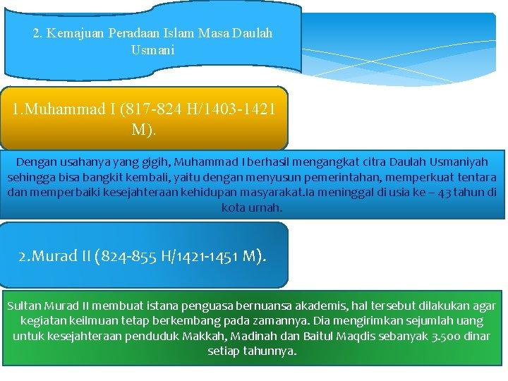 2. Kemajuan Peradaan Islam Masa Daulah Usmani 1. Muhammad I (817 -824 H/1403 -1421