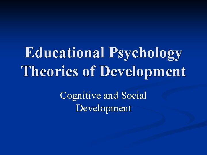 Educational Psychology Theories of Development Cognitive and Social Development