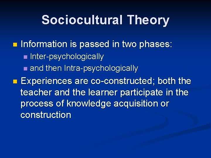 Sociocultural Theory n Information is passed in two phases: Inter-psychologically n and then Intra-psychologically