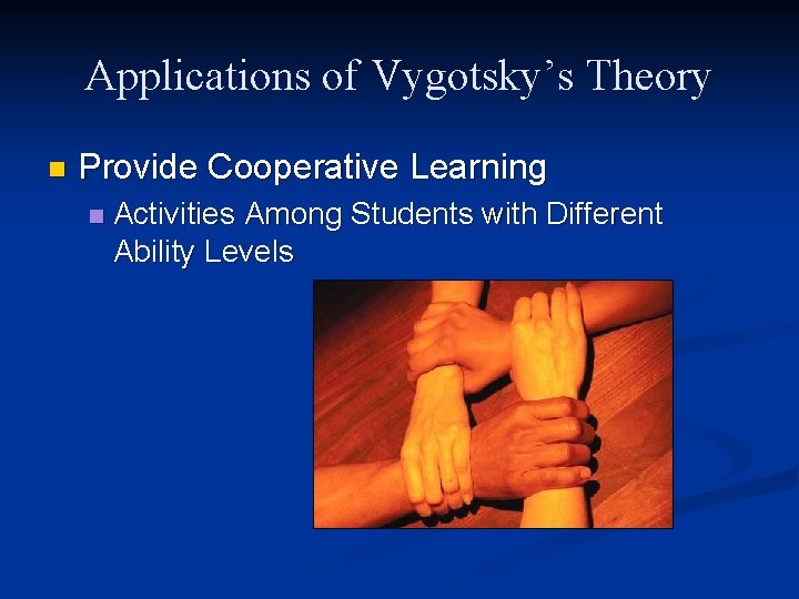 Applications of Vygotsky's Theory n Provide Cooperative Learning n Activities Among Students with Different
