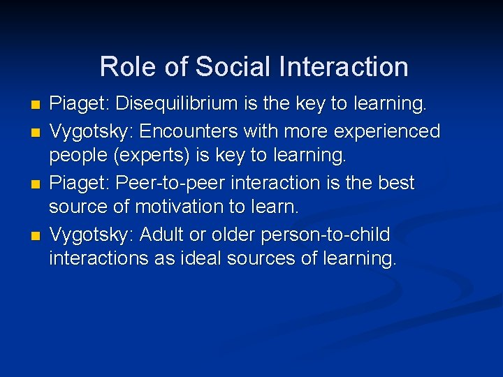 Role of Social Interaction n n Piaget: Disequilibrium is the key to learning. Vygotsky: