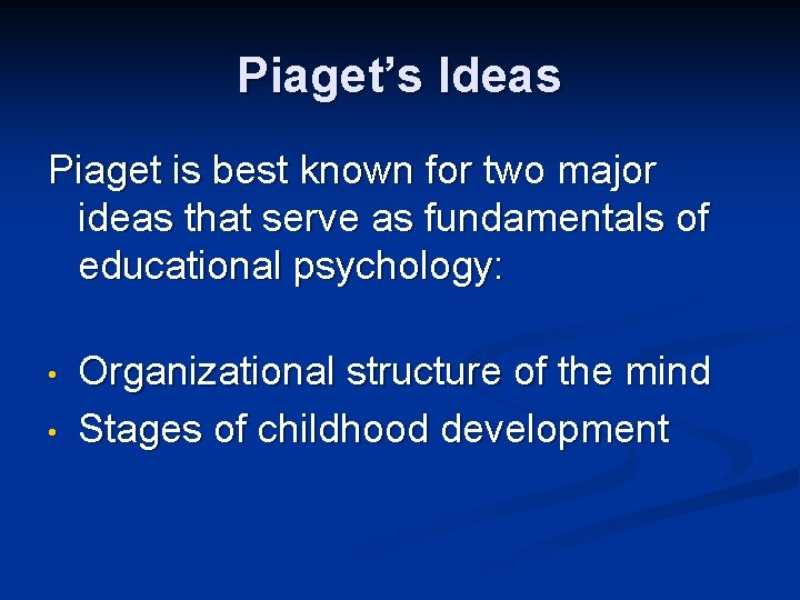 Piaget's Ideas Piaget is best known for two major ideas that serve as fundamentals