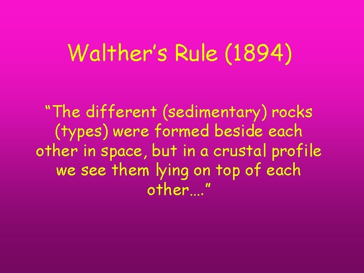 """Walther's Rule (1894) """"The different (sedimentary) rocks (types) were formed beside each other in"""