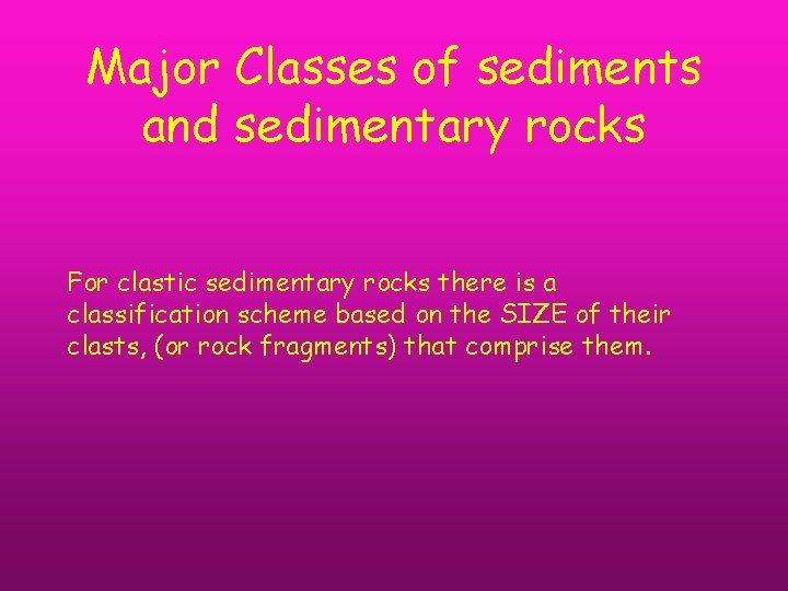Major Classes of sediments and sedimentary rocks For clastic sedimentary rocks there is a