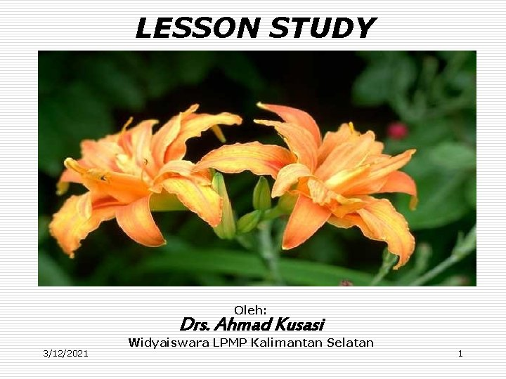 LESSON STUDY Oleh: Drs. Ahmad Kusasi 3/12/2021 Widyaiswara LPMP Kalimantan Selatan 1