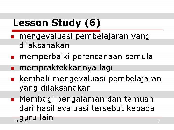 Lesson Study (6) n n n mengevaluasi pembelajaran yang dilaksanakan memperbaiki perencanaan semula mempraktekkannya