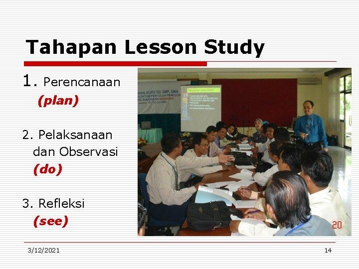 Tahapan Lesson Study 1. Perencanaan (plan) 2. Pelaksanaan dan Observasi (do) 3. Refleksi (see)