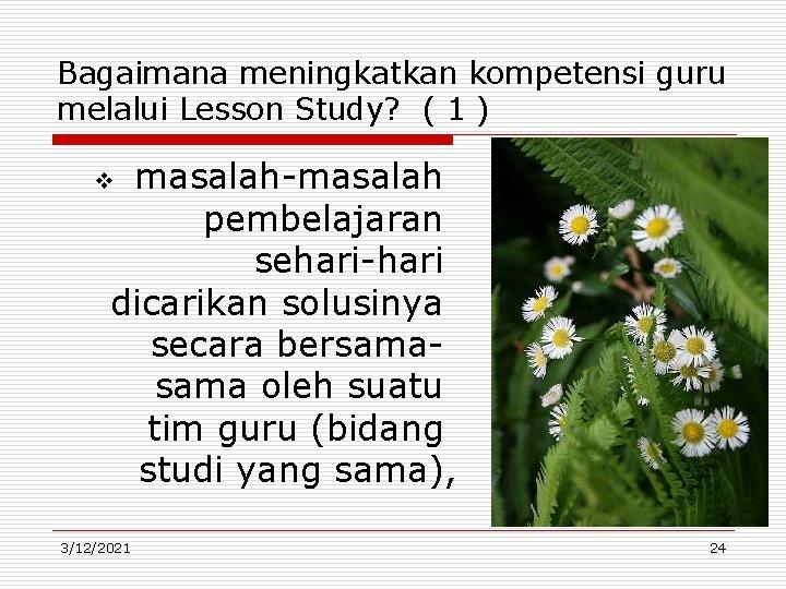 Bagaimana meningkatkan kompetensi guru melalui Lesson Study? ( 1 ) masalah-masalah pembelajaran sehari-hari dicarikan