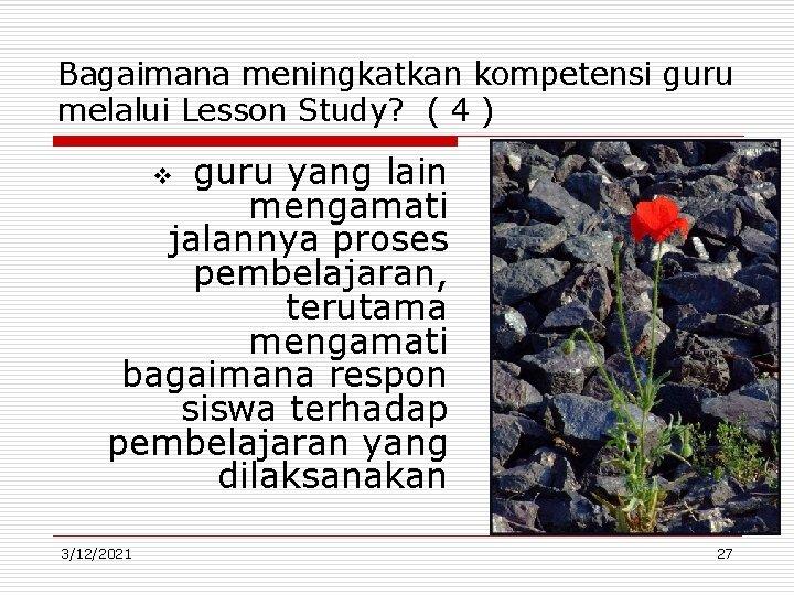 Bagaimana meningkatkan kompetensi guru melalui Lesson Study? ( 4 ) guru yang lain mengamati