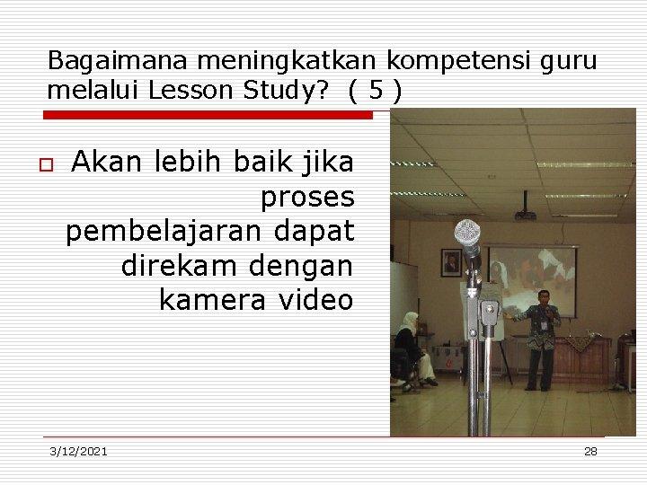 Bagaimana meningkatkan kompetensi guru melalui Lesson Study? ( 5 ) o Akan lebih baik