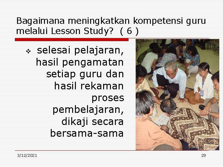 Bagaimana meningkatkan kompetensi guru melalui Lesson Study? ( 6 ) v selesai pelajaran, hasil