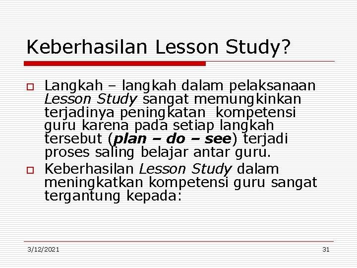 Keberhasilan Lesson Study? o o Langkah – langkah dalam pelaksanaan Lesson Study sangat memungkinkan