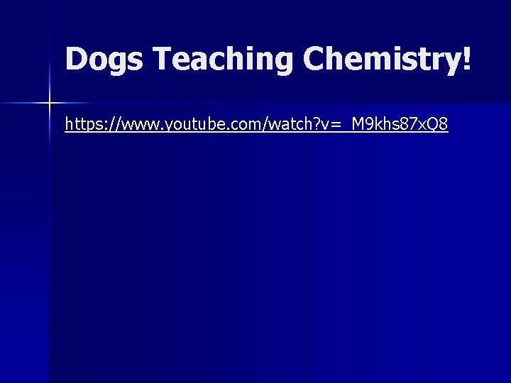 Dogs Teaching Chemistry! https: //www. youtube. com/watch? v=_M 9 khs 87 x. Q 8
