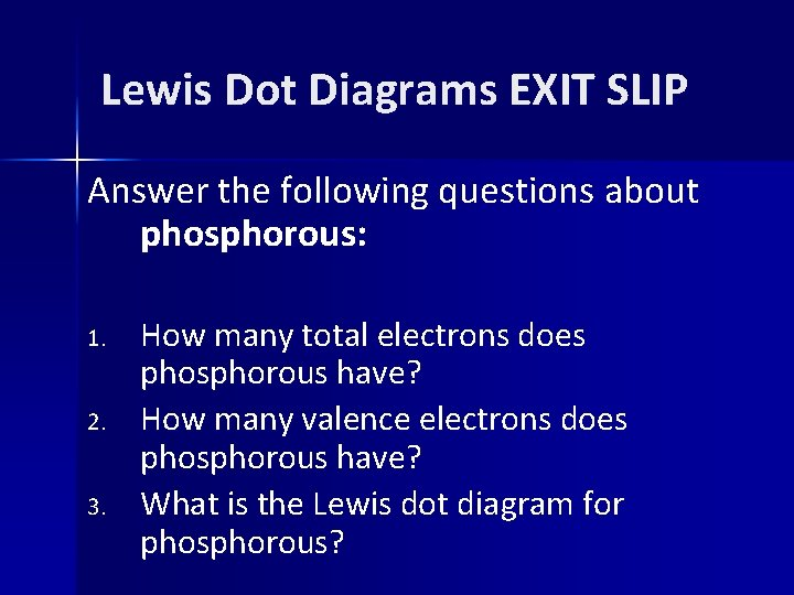 Lewis Dot Diagrams EXIT SLIP Answer the following questions about phosphorous: 1. 2. 3.