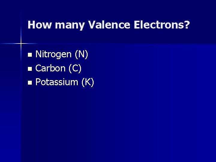 How many Valence Electrons? Nitrogen (N) n Carbon (C) n Potassium (K) n