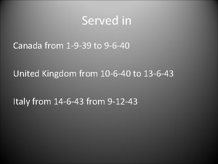 Served in Canada from 1 -9 -39 to 9 -6 -40 United Kingdom from