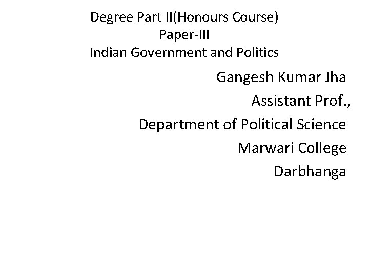 Degree Part II(Honours Course) Paper-III Indian Government and Politics Gangesh Kumar Jha Assistant Prof.