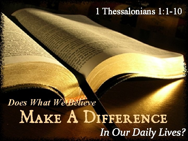 1 Thessalonians 1: 1 -10 Does What We Believe Make A Difference In Our