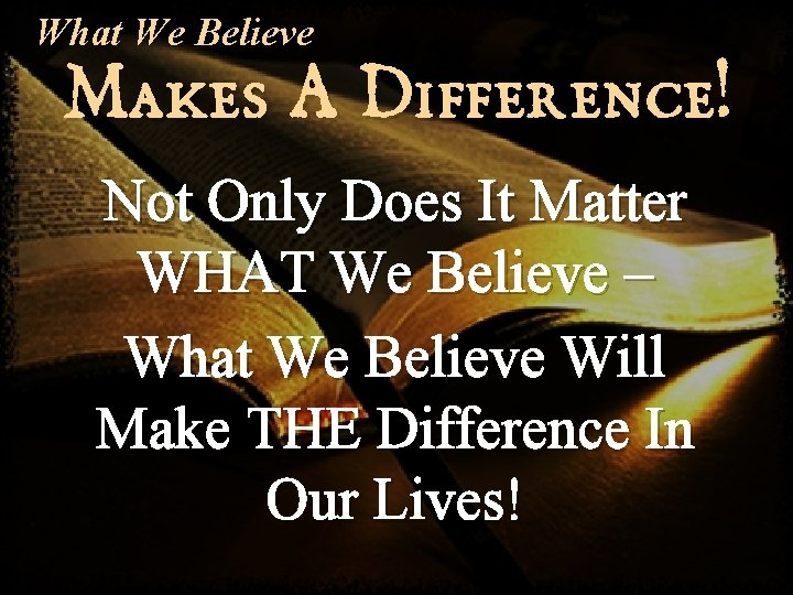 What We Believe Makes A Difference! Not Only Does It Matter WHAT We Believe