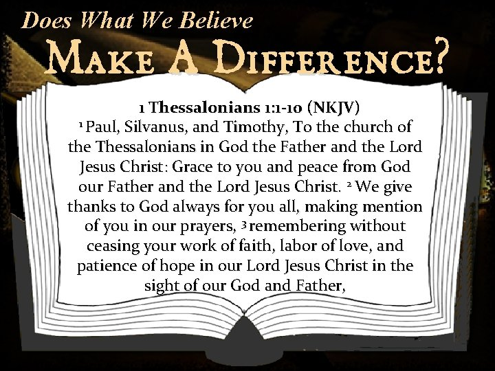 Does What We Believe Make A Difference? 1 Thessalonians 1: 1 -10 (NKJV) 1