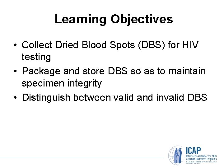 Learning Objectives • Collect Dried Blood Spots (DBS) for HIV testing • Package and