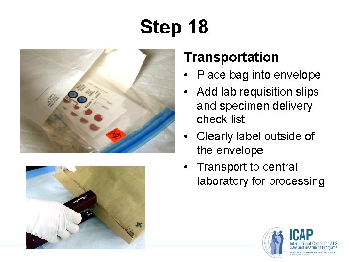Step 18 Transportation • Place bag into envelope • Add lab requisition slips and