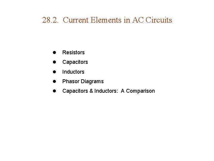 28. 2. Current Elements in AC Circuits l Resistors l Capacitors l Inductors l