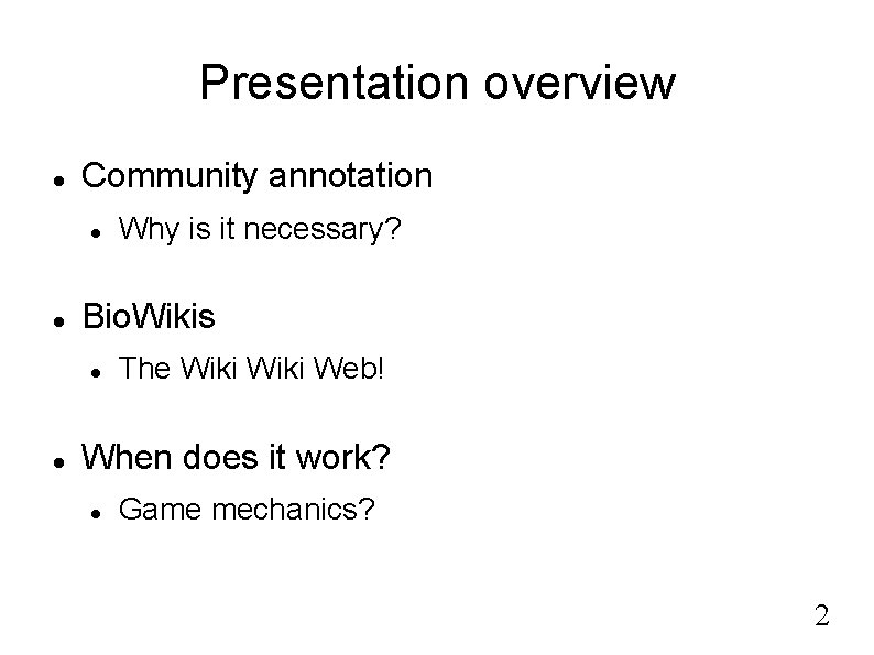 Presentation overview Community annotation Bio. Wikis Why is it necessary? The Wiki Web! When